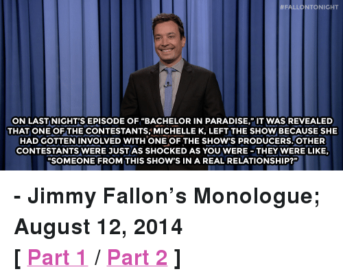 "Jimmy Fallon, Paradise, and Target:  # FALLO NTO NIGHT  ON LAST NIGHT'S EPISODE OF ""BACHELOR IN PARADISE,"" IT WAS REVEALED  THAT ONE OFTHE CONTESTANTS,MICHELLE K, LEFT THE SHOW BECAUSE SHE  HAD GOTTEN INVOLVED WITH ONE OF THE SHOW'S PRODUCERS.OTHER  CONTESTANTS WERE JUSTAS SHOCKED AS YOU WERE- THEY WERE LIKE,  ""SOMEONE FROM THIS SHOW'S IN A REAL RELATIONSHIP?"" <p><strong>- Jimmy Fallon&rsquo;s Monologue; August 12, 2014</strong></p> <p><strong>[ <a href=""http://www.nbc.com/the-tonight-show/segments/10206"" target=""_blank"">Part 1</a> / <a href=""http://www.nbc.com/the-tonight-show/segments/10211"" target=""_blank"">Part 2</a> ]</strong></p>"