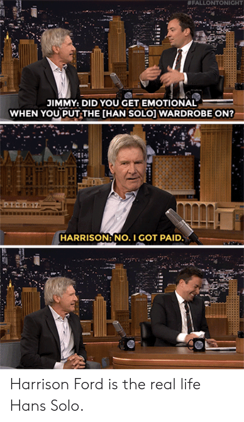 Han Solo, Harrison Ford, and Life:  # FALLO NTONIGHT  JIMMY: DID YOU GET EMOTIONAL  WHEN YOU PUT THE [HAN SOLO] WARDROBE ON?  HARRISON: NO. I GOT PAID Harrison Ford is the real life Hans Solo.