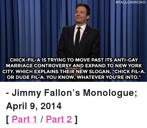 "Chick-Fil-A, Dude, and Jimmy Fallon:  #FALLON MONO  CHICK-FIL-A IS TRYING TO MOVE PAST ITS ANTI-GAY  MARRIAGE CONTROVERSY AND EXPAND TO NEW YORK  CITY, WHICH EXPLAINS THEIR NEW SLOGAN, ""CHICK FIL-A.  OR DUDE FIL-A. YOU KNOW,WHATEVER YOU'RE INTO."" <p><strong>- Jimmy Fallon&rsquo;s Monologue; April 9, 2014</strong></p> <p><strong>[ <a href=""http://www.nbc.com/the-tonight-show/segments/4171"" target=""_blank"">Part 1</a> / <a href=""http://www.nbc.com/the-tonight-show/segments/4166"" target=""_blank"">Part 2</a> ]</strong></p>"