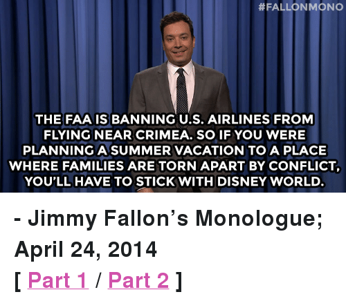 "Disney, Disney World, and Jimmy Fallon:  #FALLON MONO  THE FAA IS BANNING U.S. AIRLINES FROM  FLYING NEAR CRIMEA. SO IF YOU WERE  PLANNING A SUMMER VACATION TO A PLACE  WHERE FAMILIES ARE TORN APART BY CONFLICT,  YOU'LL HAVE TO STICK WITH DISNEY WORLD <p><strong>- Jimmy Fallon&rsquo;s Monologue; April 24, 2014</strong></p> <p><strong>[ <a href=""https://www.youtube.com/watch?v=ScTFVyWYetU&amp;list=UU8-Th83bH_thdKZDJCrn88g"" target=""_blank"">Part 1</a> / <a href=""https://www.youtube.com/watch?v=a4WDeQNtQnY&amp;list=UU8-Th83bH_thdKZDJCrn88g"" target=""_blank"">Part 2</a> ]</strong></p>"
