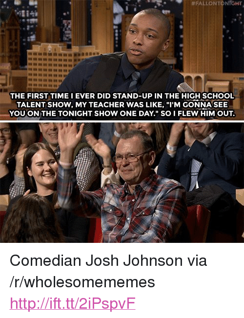 """School, Teacher, and Http:  # FALLON TO  NrGHT  4284  THE FIRST TIME I EVER DID STAND-UP IN THE HIGH SCHOOL  TALENT SHOW, MY TEACHER WAS LIKE, """"I'M GONNA SEE  YOU ON THE TONIGHT SHOW ONE DAY."""" SO I FLEW HIM OUT. <p>Comedian Josh Johnson via /r/wholesomememes <a href=""""http://ift.tt/2iPspvF"""">http://ift.tt/2iPspvF</a></p>"""