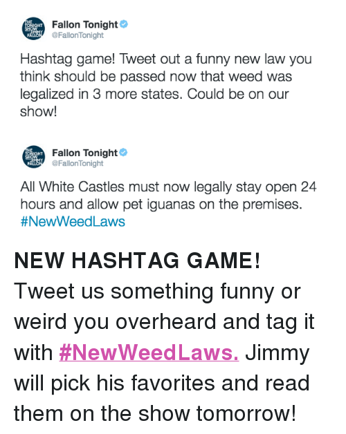 """Funny, Target, and Twitter: Fallon Tonight  İGHT  CİENT @FallonTonight  Hashtag game! Tweet out a funny new law you  think should be passed now that weed was  legalized in 3 more states. Could be on our  show!   Fallon Tonight  HT  CİEN @Fallonlonight  All White Castles must now legally stay open 24  hours and allow pet iguanas on the premises  #NewWeed Laws <p><b>NEW HASHTAG GAME! </b></p><p>Tweet us something funny or weird you overheard and tag it with <b><a href=""""https://twitter.com/FallonTonight/status/796475032251678720"""" target=""""_blank"""">#NewWeedLaws.</a></b> Jimmy will pick his favorites and read them on the show tomorrow! </p>"""