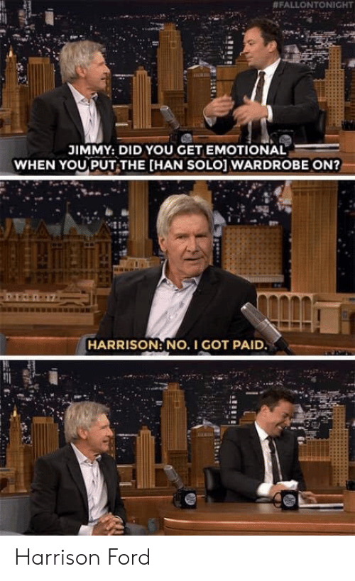 Han Solo, Harrison Ford, and Ford:  # FALLON TONIGHT  JIMMY: DID YOU GET EMOTIONAL  WHEN YOU PUT THE [HAN SOLO] WARDROBE ON?  HARRISON: NO. I GOT PAID Harrison Ford