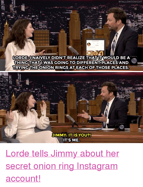 """Instagram, Lorde, and Target:  #FALLON TONIGHT  LORDE UNAIVELY DIDN'T REALIZE THATUT WOULD BE A  THING THATI WAS GOING TO DIFFERENTPLACES AND  TRYINGTHE ONION RINGS ATEACH OFTHOSE PLACES  JIMMY: IT IS YOU?!  IT'S ME. <p><a href=""""https://www.youtube.com/watch?v=4SHZB6VObvw"""" target=""""_blank"""">Lorde tells Jimmy about her secret onion ring Instagram account!</a></p>"""