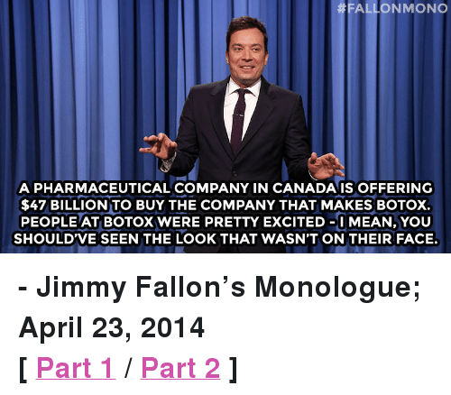 "Jimmy Fallon, Target, and Http: FALLONMONO  A PHARMACEUTICAL COMPANY IN CANADAIS OFFERING  $47 BILLION TO BUY THE COMPANY THAT MAKES BOTOX.  PEOPLE AT BOTOX WERE PRETTY EXCITED-I MEAN, YOU  SHOULDVE SEEN THE LOOK THAT WASN'T ON THEIR FACE. <p><strong>- Jimmy Fallon's Monologue; April 23, 2014</strong></p> <p><strong>[ <a href=""http://www.nbc.com/the-tonight-show/segments/4686"" target=""_blank"">Part 1</a> / <a href=""http://www.nbc.com/the-tonight-show/segments/4681"" target=""_blank"">Part 2</a> ]</strong></p>"