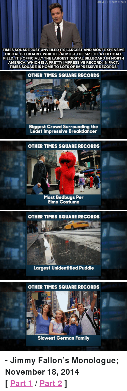 """America, Billboard, and Elmo:  #FALLONMONO  TIMES SQUARE JUST UNVEILEDITS LARGEST AND MOST EXPENSIVE  DIGITAL BILLBOARD, WHICH IS ALMOST THE SIZE OF A FOOTBALL  FIELD. IT'S OFFICIALLY THE LARGEST DIGITAL BILLBOARD IN NORTH  AMERICA, WHICH IS A PRETTY IMPRESSIVE RECORD. IN FACT,  TIMES SQUARE IS HOME TO LOTS OF IMPRESSIVE RECORDS.   OTHER TIMES SQUARE RECORDS  WHAT  THER JE  Biggest Crowd Surrounding the  Least Impressive Breakdancer   OTHER TIMES SQUARE RECORDS  rs  11:  10:35e  WITH  ERS TO OF  Most Bedbugs Per  Elmo Costume   OTHER TIMES SQUARE RECORDS  Largest Unidentified Puddle   OTHER TIMES SQUARE RECORDS  Slowest German Family <p><strong>- Jimmy Fallon&rsquo;s Monologue; November 18, 2014</strong></p> <p><strong>[ <a href=""""http://www.nbc.com/the-tonight-show/segments/68431"""" target=""""_blank"""">Part 1</a> / <a href=""""http://www.nbc.com/the-tonight-show/segments/68436"""" target=""""_blank"""">Part 2</a> ]</strong></p>"""