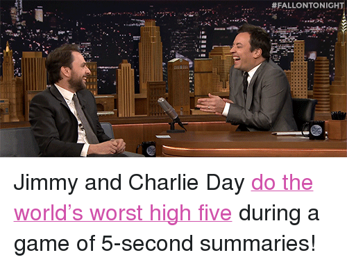 """Charlie, Target, and youtube.com:  #FALLONTO NIGHT <p>Jimmy and Charlie Day <a href=""""https://www.youtube.com/watch?v=aWycaYXgqYg"""" target=""""_blank"""">do the world&rsquo;s worst high five</a> during a game of 5-second summaries!</p>"""