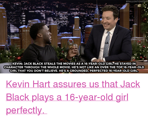 "Kevin Hart, Movies, and Target:  #FALLONTO NIGHT  KEVIN: JACK BLACK STEALS THE MOVIES AS A 16-YEAR-OLDGIRL.HE STAYED IN  CHARACTER THROUGH THE WHOLE MOVIE. HE'S NOT LIKE AN OVER THE TOP 16-YEAR-OLD  GIRL THAT YOU DON'T BELIEVE. HE'S A GROUNDED, PERFECTED 16-YEAR-OLD GIRL <p><a href=""https://www.youtube.com/watch?v=-R1fL7rkIZY"" target=""_blank"">Kevin Hart assures us that Jack Black plays a 16-year-old girl perfectly. </a></p>"
