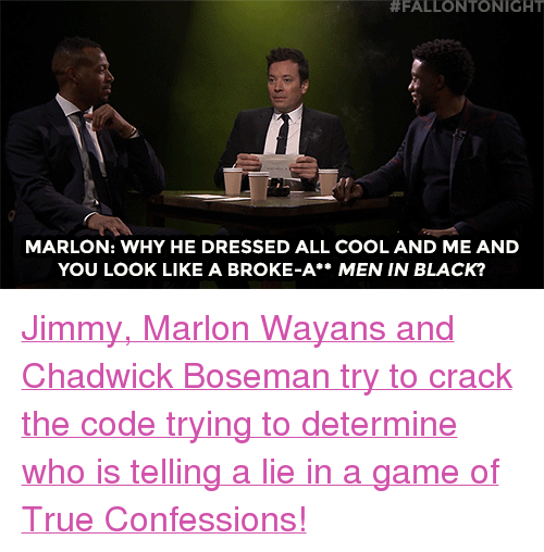 """Marlon Wayans, Men in Black, and Target:  #FALLONTO NIGHT  MARLON: WHY HE DRESSED ALL COOL AND ME AND  YOU LOOK LIKE A BROKE-A** MEN IN BLACK? <p><a href=""""https://www.youtube.com/watch?v=lscPxBYvdns"""" target=""""_blank"""">Jimmy, Marlon Wayans and Chadwick Boseman try to crack the code trying to determine who is telling a lie in a game of True Confessions!</a></p>"""