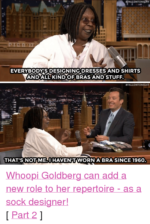 "Target, youtube.com, and Whoopi Goldberg:  #FALLONTONICHT  17  EVERYBODYIS DESIGNING DRESSES AND SHIRTS  ANDALL KINDOF BRAS AND STUFF.   #FALLONTONIGHT  THAT'S NOT ME,I HAVENIT WORN A BRA SINCE 196O <p><a href=""http://www.nbc.com/the-tonight-show/segments/133196"" target=""_blank"">Whoopi Goldberg can add a new role to her repertoire - as a sock designer!</a></p><p>[ <a href=""https://www.youtube.com/watch?v=PRubjRVH6Qw&list=UU8-Th83bH_thdKZDJCrn88g&index=1"" target=""_blank"">Part 2</a> ]</p>"