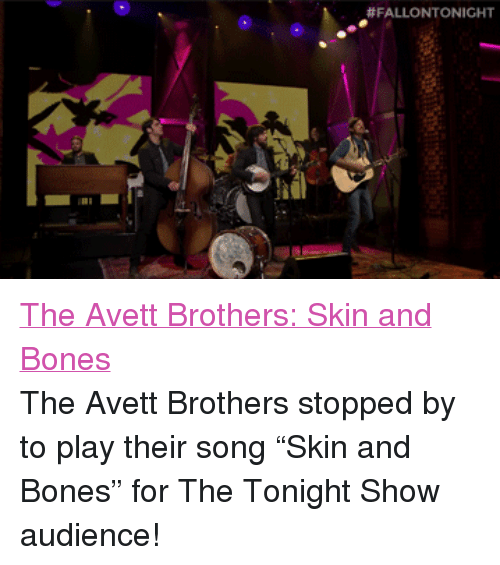 "Bones, Target, and Http: <p><a href=""http://www.nbc.com/the-tonight-show/segments/2141"" title=""The Avett Brothers: Skin and Bones"" target=""_blank"">The Avett Brothers: Skin and Bones</a></p> <p>The Avett Brothers stopped by to play their song &ldquo;Skin and Bones&rdquo; for The Tonight Show audience!</p>"