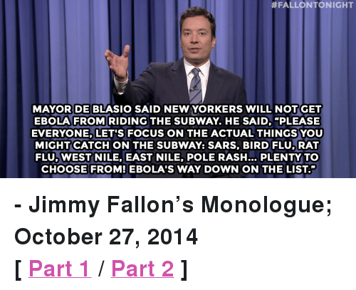 """Jimmy Fallon, Subway, and Target:  #FALLONTONIGHT  DE BLASI  MAYOR SAID NEW YORKERS WILL NOTGET  EBOLA FROM RIDING THE SUBWAY. HE SAID, """"PLEASE  EVERYONE, LET'S FOCUS ON THE ACTUAL THINGSYOU  MIGHT CATCH ON THE SUBWAY: SARS, BIRD FLU,RAT  FLU, WEST NILE, EAST NILE, POLE RASH... PLENTY TO  CHOOSE FROM! EBOLA'S WAY DOWN ON THE LIST."""" <p><strong>- Jimmy Fallon's Monologue; October 27, 2014</strong></p> <p><strong>[<a href=""""http://www.nbc.com/the-tonight-show/segments/14581"""" target=""""_blank"""">Part 1</a>/<a href=""""http://www.nbc.com/the-tonight-show/segments/14586"""" target=""""_blank"""">Part 2</a>]</strong></p>"""