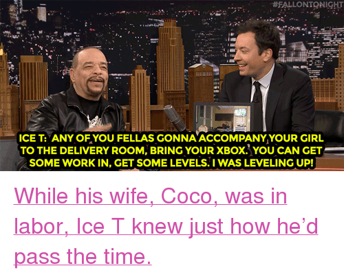 "CoCo, Target, and Xbox:  #FALLONTONIGHT  ICE T: ANY OFYOU FELLAS GONNA ACCOMPANYYOUR GIRL  TO THE DELIVERY ROOM, BRING YOUR XBOX. YOU CAN GET  SOME WORK IN, GET SOME LEVELS.IWAS LEVELING UP <p><a href=""http://www.nbc.com/the-tonight-show/video/ice-t-hooked-up-his-xbox-in-the-delivery-room/3007765"" target=""_blank"">While his wife, Coco, was in labor, Ice T knew just how he'd pass the time.</a><br/></p>"