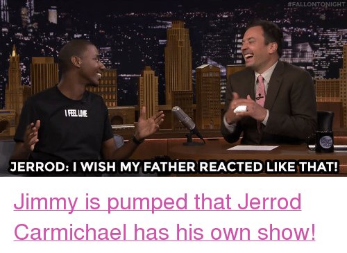 """Family, Life, and Target:  #FALLONTONIGHT  IFEEL LOTE  JERROD: I WISH MY FATHER REACTED LIKE THAT! <p><a href=""""http://www.nbc.com/the-tonight-show/video/jerrod-carmichael-turned-his-family-life-into-a-series/2887939"""" target=""""_blank"""">Jimmy is pumped that Jerrod Carmichaelhas his own show!</a><br/></p>"""