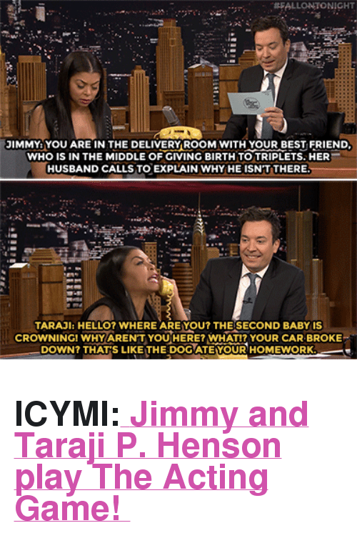 "Best Friend, Hello, and Taraji P. Henson: FALLONTONIGHT  IMMY YOU ARE IN THE DELIVERY ROOM WITH YOUR BEST FRIEND  WHO IS IN THE MIDDLE OF GIVING BIRTH TO TRIPLETS. HER  HUSBAND CALLS TO EXPLAIN WHY HE ISNT THERE  TARAJl: HELLO? WHERE ARE YOU? THE SECOND BABY IS  CROWNINGI WHYARENT YOUHERE WHATIZ YOUR CAR BROKE  DOWN? THATS LIKE THE DOOATEYOUR HOMEWORK <h2><b>ICYMI:<a href=""https://www.youtube.com/watch?v=989UpKdLK1A"" target=""_blank""> </a></b><a href=""https://www.youtube.com/watch?v=989UpKdLK1A"" target=""_blank"">Jimmy and Taraji P. Henson play The Acting Game! </a></h2>"