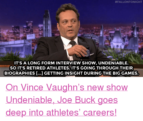 """Target, Bears, and Games:  #FALLONTONIGHT  IT'S A LONG FORM INTERVIEW SHOW, UNDENIABLE.  SO IT'S RETIRED ATHLETES. IT'S GOING THROUGH THEIR  BIOGRAPHIES [...] GETTING INSIGHT DURING THE BIG GAMES. <p><a href=""""http://www.nbc.com/the-tonight-show/video/vince-vaughn-produced-the-30-for-30-about-the-1985-bears/2988367"""" target=""""_blank"""">On Vince Vaughn's new show Undeniable, Joe Buckgoes deep into athletes' careers!</a><br/></p>"""