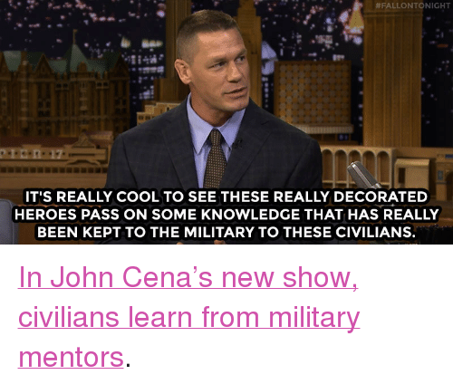 """John Cena, Target, and American:  #FALLONTONIGHT  IT'S REALLY COOL TO SEE THESE REALLY DECORATED  HEROES PASS ON SOME KNOWLEDGE THAT HAS REALLY  BEEN KEPT TO THE MILITARY TO THESE CIVILIANS. <p><a href=""""http://www.nbc.com/the-tonight-show/video/john-cenas-american-grit-is-the-greatest-show-youll-ever-see/3010548"""" target=""""_blank"""">In John Cena's new show, civilians learn from military mentors</a>.<br/></p>"""