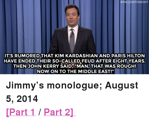 "Kim Kardashian, Paris Hilton, and Target:  #FALLONTONIGHT  IT'S RUMOREDTHAT KIM KARDASHIAN AND PARIS HILTON  HAVE ENDEDTHEIR SO-CALLED FEUDAFTEREIGHTYEARS.  THEN JOHN KERRY SAID,""MAN, THAT WAS ROUGH!  NOW ON TO THE MIDDLE EAST! <p><strong>Jimmy's monologue; August 5, 2014 </strong></p> <p><strong><a href=""http://www.nbc.com/the-tonight-show/segments/9786"" target=""_blank"">[Part 1</a> / <a href=""http://www.nbc.com/the-tonight-show/segments/9791"" target=""_blank"">Part 2] </a></strong></p>"