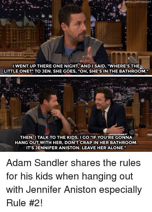 "Adam Sandler, Being Alone, and Jennifer Aniston:  #FALLONTONIGHT  IWENT UP THERE ONE NIGHT, ANDI SAID, ""WHERE'S THE  LITTLE ONE?"" TO JEN. SHE GOES, ""OH, SHE'S IN THE BATHROOM.""  THEN,I TALK TO THE KIDS, I GO ""IF YOU'RE GONNA  HANG OUT WITH HER, DON'T CRAPIN HER BATHROOM  IT'S JENNIFER ANISTON. LEAVE HER ALONE."" Adam Sandler shares the rules for his kids when hanging out with Jennifer Aniston especially Rule #2!"