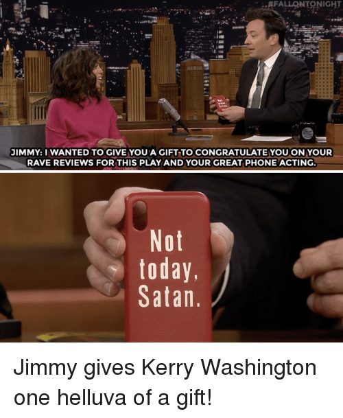 Phone, Target, and youtube.com:  #FALLONTONIGHT  JIMMY: I WANTED TO GIVE YOU A GIFT TO CONGRATULATE YOUON YOUR  RAVE REVIEWS FORTHIS PLAYAND YOUR GREAT PHONE ACTING  Not  today,  Satan Jimmy gives Kerry Washington one helluva of a gift!