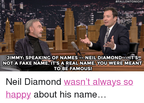 "Fake, Target, and youtube.com:  #FALLONTONIGHT  JIMMY: SPEAKING OF NAMES-NEIL DIAMOND- T'S  NOT A FAKE NAME. IT'S A REAL NAME. YOU WERE MEANT  TO BE FAMOUS! <p>Neil Diamond <a href=""https://www.youtube.com/watch?v=Dir-Mx4vtzA&list=UU8-Th83bH_thdKZDJCrn88g"" target=""_blank"">wasn't always so happy</a> about his name…</p>"