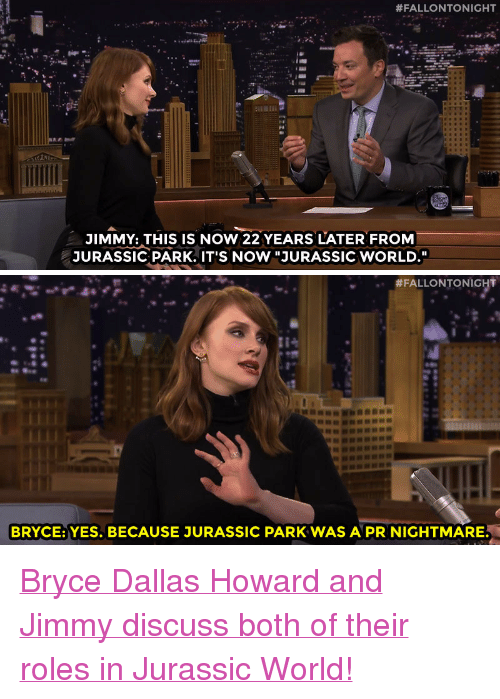 """Jurassic Park, Jurassic World, and Target:  #FALLONTONIGHT  JIMMY: THIS IS NOW 22 YEARS LATER FROM  JURASSIC PARK. IT'S NOW """"JURASSIC WORLD.""""   #FALLONTONIGHT  BRYCE: YES. BECAUSE JURASSIC PARK WAS A PR NIGHTMARE <p><a href=""""https://www.youtube.com/watch?v=FHQlD1S56sU&amp;list=UU8-Th83bH_thdKZDJCrn88g&amp;index=1"""" target=""""_blank"""">Bryce Dallas Howard and Jimmy discuss both of their roles in Jurassic World!</a></p>"""