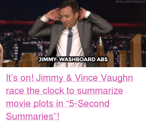 """Clock, Target, and youtube.com:  #FALLONTONIGHT  JIMMY:WASHBOARD ABS <p><a href=""""https://www.youtube.com/watch?v=M8WXna6LQy8&amp;list=UU8-Th83bH_thdKZDJCrn88g&amp;index=6"""" target=""""_blank"""">It&rsquo;s on! Jimmy &amp; Vince Vaughn race the clock to summarize movie plots in &ldquo;5-Second Summaries&rdquo;!</a><br/></p>"""
