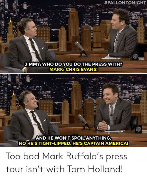 America, Bad, and Chris Evans:  #FALLONTONIGHT  JIMMY: WHO DO YOU DO THE PRESS WITH?  MARK: CHRIS EVANS!  AND HE WONIT SPOIL ANYTHING  NO HE'S TIGHT-LIPPED. HE'S CAPTAIN AMERICA! Too bad Mark Ruffalo's press tour isn't with Tom Holland!