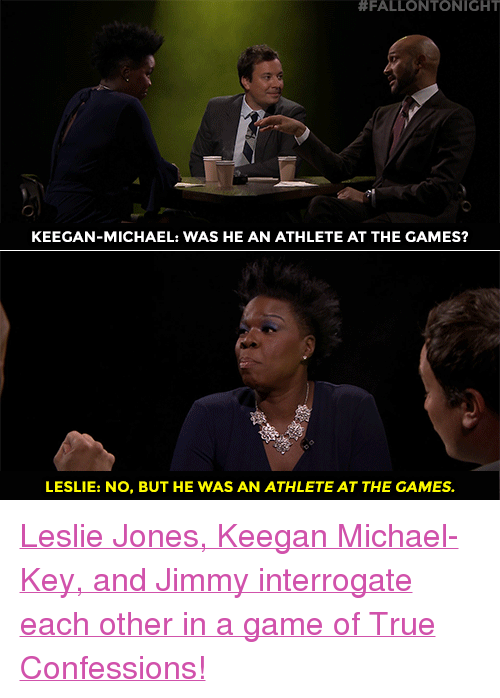 """Target, True, and youtube.com:  #FALLONTONIGHT  KEEGAN-MICHAEL: WAS HE AN ATHLETE AT THE GAMES?  LESLIE: NO, BUT HE WAS AN ATHLETE AT THE GAMES. <p><a href=""""https://www.youtube.com/watch?v=n69_vV6NBEU"""" target=""""_blank"""">Leslie Jones, Keegan Michael-Key, and Jimmy interrogate each other in a game of True Confessions!</a></p>"""
