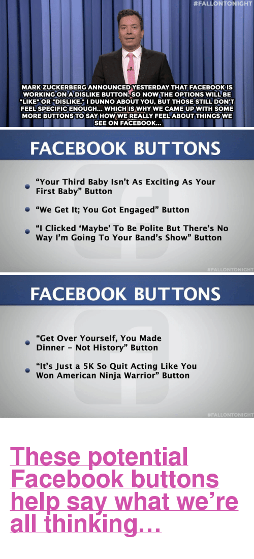 """Be Like, Facebook, and Mark Zuckerberg:  #FALLONTONIGHT  MARK ZUCKERBERG ANNOUNCED YESTERDAY THAT FACEBOOKIS  WORKINGON A DISLIKE BUTTON SO NOW THE OPTIONS WILL BE  LIKE"""" OR DISLIKE. I DUNNO ABOUT YOU, BUT THOSE STILL DON'T  FEEL SPECIFICENOUGH... WHICH IS WHY WE CAME UP WITH SOME  MORE BUTTONS TO SAY HOW WE REALLY FEEL ABOUT THINGS WE  SEE ON FACEBOOK...   FACEBOOK BUTTONS  """"Your Third Baby Isn't As Exciting As Your  First Baby"""" Button  """"We Get It; You Got Engaged"""" Button  · """"I Clicked 'Maybe' To Be Polite But There's No  Way I'm Going To Your Band's Show"""" Button  #FALLONTONIGHT   FACEBOOK BUTTONS  """"Get Over Yourself, You Made  Dinner - Not History"""" Button  """"It's Just a 5K So Quit Acting Like You  Won American Ninja Warrior"""" Button  <h2><b><a href=""""http://www.nbc.com/the-tonight-show/video/jim-gilmore-not-invited-to-gop-debates-facebooks-dislike-button-monologue/2907047"""" target=""""_blank"""">These potential Facebook buttons help say what we're all thinking…</a></b></h2>"""