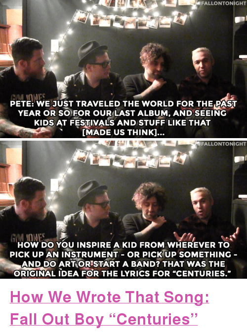 "Fall, Target, and youtube.com: FALLONTONIGHT  PETE: WE JUST TRAVELED THE WORLD FOR THE PAST  YEAR OR SO FOR OUR LAST ALBUM, AND SEEING  KIDS AT FESTIVALS AND STUFF LIKE THAT  [MADE US THINKl...   FALLONTONIGHT  HOW DO YOU INSPIRE A KID FROM WHEREVER TO  pICK UP AN INSTRUMENT- OR PICKUP SOMETHING  AND DO ARTORSTART A BAND? THAT WAS THE  ORIGINAL DEA FOR THE LYRICS FOR ""CENTURIES."" <p><a href=""https://www.youtube.com/watch?v=WjeH8DnAYaI"" target=""_blank""><strong>How We Wrote That Song: Fall Out Boy &ldquo;Centuries&rdquo;</strong></a></p>"