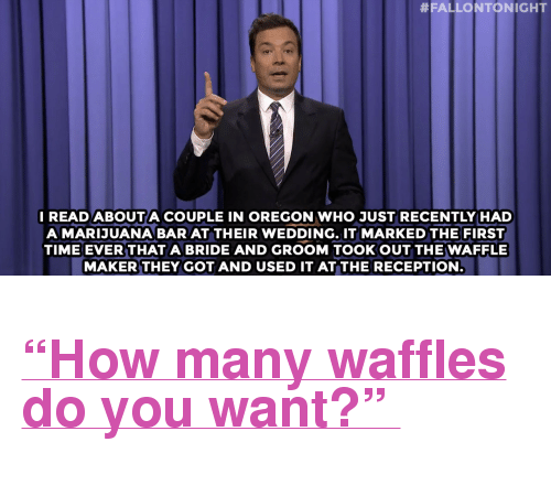 """Hillary Clinton, Target, and Weed:  #FALLONTONIGHT  READ ABOUTA COUPLE IN OREGON WHO JUST RECENTLY HAD  A MARIJUANA BAR AT THEIR WEDDING. IT MARKED THE FIRST  TIME EVER THAT A BRIDE AND GROOM TOOKOUT THE WAFFLE  MAKER THEY GOT AND USED IT AT THE RECEPTION <h2><a href=""""http://www.nbc.com/the-tonight-show/video/hillary-clinton-loves-the-good-wife-weed-weddings-monologue/2899201"""" target=""""_blank"""">""""How many waffles do you want?""""</a></h2>"""