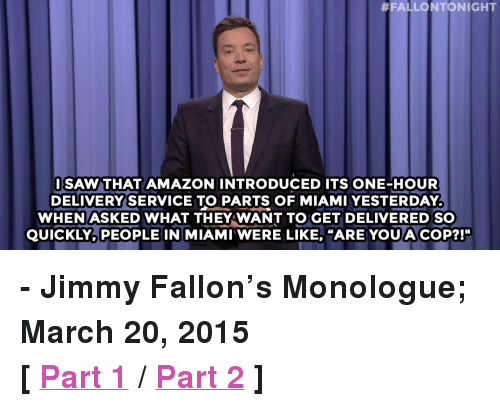 """Amazon, Jimmy Fallon, and Saw:  #FALLONTONIGHT  SAW THAT AMAZON INTRODUCED ITS ONE-HOUR  DELIVERY'SERVICE TO PARTS OF MIAMI YESTERDAY  WHENASKED WHAT THEY WANT TO GET DELIVERED SO  QUICKLY, PEOPLE IN MIAMI WERE LIKE, """"ARE YOU A COP?!"""" <p><b>- Jimmy Fallon's Monologue; March 20, 2015</b></p><p><b>[ <a href=""""http://www.nbc.com/the-tonight-show/segments/115776"""" target=""""_blank"""">Part 1</a> / <a href=""""http://www.nbc.com/the-tonight-show/segments/115781"""" target=""""_blank"""">Part 2</a> ]</b></p>"""