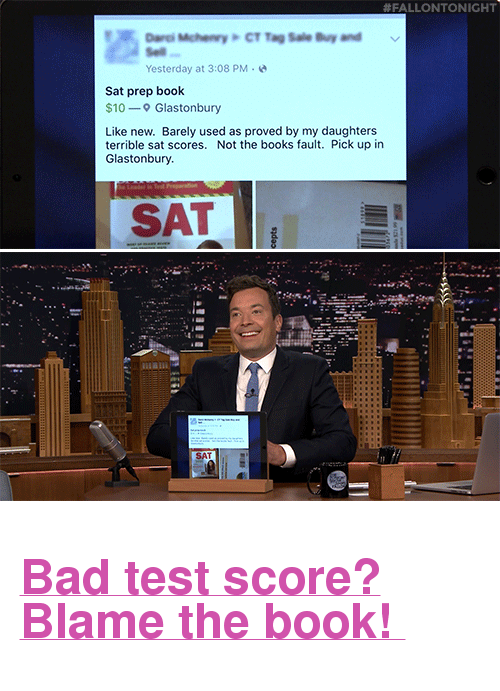 """Bad, Books, and Target:  #FALLONTONIGHT  Yesterday at 3:08 PM  Sat prep book  $10- Glastonbury  Like new. Barely used as proved by my daughters  terrible sat scores. Not the books fault. Pick up in  Glastonbury  SAT <h2><b><a href=""""https://www.youtube.com/watch?v=j6xkjN63-84"""" target=""""_blank"""">Bad test score? Blame the book!</a></b></h2>"""