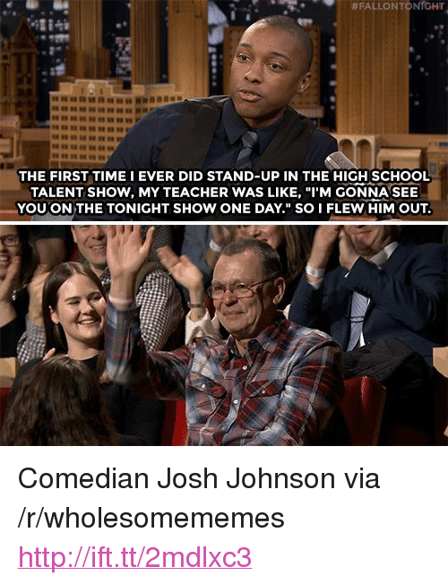"""School, Teacher, and Http:  #FALLONTONTGHT  4284  THE FIRST TIME I EVER DID STAND-UP IN THE HIGH SCHOOL  TALENT SHOW, MY TEACHER WAS LIKE, """"I'M GONNA SEE  YOU ON THE TONIGHT SHOW ONE DAY."""" SO I FLEW HIM OUT. <p>Comedian Josh Johnson via /r/wholesomememes <a href=""""http://ift.tt/2mdlxc3"""">http://ift.tt/2mdlxc3</a></p>"""