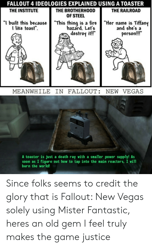 "Fallout 4, Soon..., and The Game: FALLOUT 4 IDEOLOGIES EXPLAINED USING A TOASTER  THE BROTHERHOOD  OF STEEL  ""I built this becauseThis thing is a fireHername is Tiffany  THE INSTITUTE  THE RAILROAD  like toast.  hazard. Let's  destroy it!!""  and she's a  person!!  MEANWHILE IN FALLOUT: NEW VEGAS  A toaster is just a death ray with a smaller power supply! As  soon as I figure out how to tap into the main reactors, I will  burn the world! Since folks seems to credit the glory that is Fallout: New Vegas solely using Mister Fantastic, heres an old gem I feel truly makes the game justice"