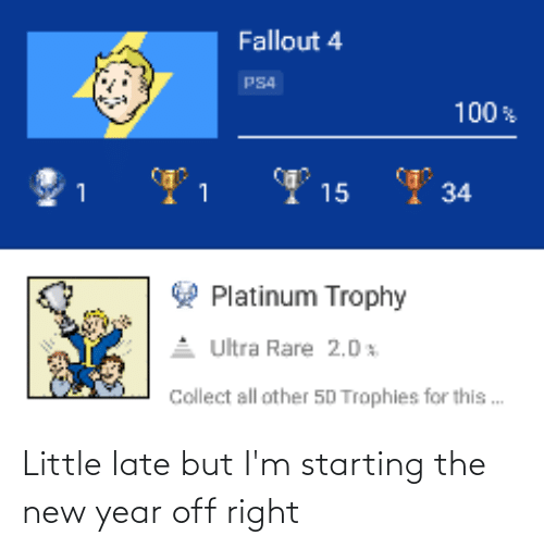 Fallout 4, New Year's, and Ps4: Fallout 4  PS4  100%  34  15  1  Platinum Trophy  Ultra Rare 2.0 x  Collect all other 50 Trophies for this . Little late but I'm starting the new year off right