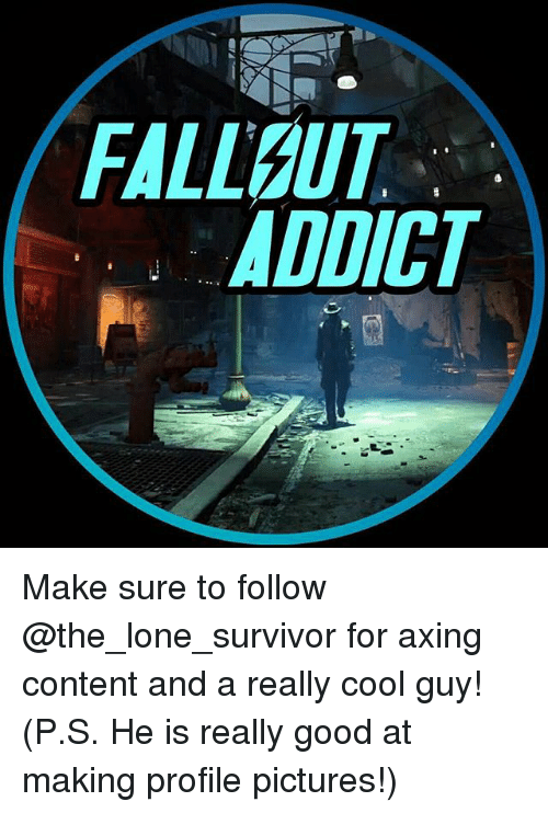 Memes, Survivor, and Cool: FALLOUT  ADDICT Make sure to follow @the_lone_survivor for axing content and a really cool guy! (P.S. He is really good at making profile pictures!)