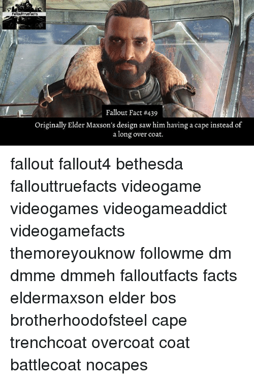 Memes, Fallout, and Design: Fallout Fact #439  Originally Elder Maxson's design saw him having a cape instead of  a long over coat. fallout fallout4 bethesda fallouttruefacts videogame videogames videogameaddict videogamefacts themoreyouknow followme dm dmme dmmeh falloutfacts facts eldermaxson elder bos brotherhoodofsteel cape trenchcoat overcoat coat battlecoat nocapes