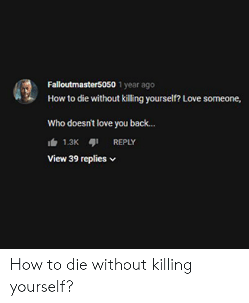 Love, How To, and Im 14 & This Is Deep: Falloutmaster5050 1 year ago  How to die without killing yourself? Love someone,  Who doesn't love you back...  View 39 replies How to die without killing yourself?
