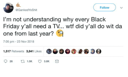 Black Friday, Friday, and Wtf: Fallow  @Ganked YoShit  'm not understanding why every BlacK  Friday y'all need a TV... wtf did y'all do wit da  one from last year?9  7:05 pm 23 Nov 2018  1,517 Retweets 3,841 Likes