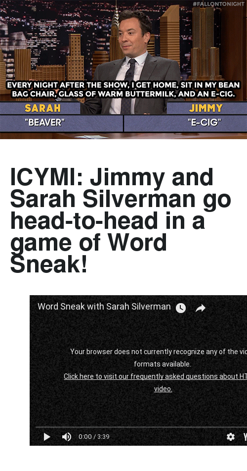 """Head, youtube.com, and Game:  #FALLQNTO NIGHT  EVERY NIGHT AFTER THE SHOW, I GET HOME, SIT IN MY BEAN  BAG CHAIR, GLASS OF WARM BUTTERMILK, AND AN E-CIG  SARAH  """"BEAVER'  JIMMY  """"E-CIG"""" <h2><b>ICYMI: </b>Jimmy and Sarah Silverman go head-to-head in a game of Word Sneak!</h2><figure class=""""tmblr-embed tmblr-full"""" data-provider=""""youtube"""" data-orig-width=""""540"""" data-orig-height=""""304"""" data-url=""""https%3A%2F%2Fwww.youtube.com%2Fwatch%3Fv%3DJqZ6YjrK5fs""""><iframe width=""""540"""" height=""""304"""" id=""""youtube_iframe"""" src=""""https://www.youtube.com/embed/JqZ6YjrK5fs?feature=oembed&enablejsapi=1&origin=https://safe.txmblr.com&wmode=opaque"""" frameborder=""""0"""" allowfullscreen=""""""""></iframe></figure>"""