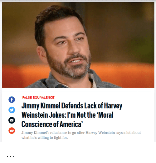 America, Memes, and Jimmy Kimmel: FALSE EQUIVALENCE  Jimmy Kimmel Defends Lack of Harvey  Weinstein Jokes: l'm Not the 'Moral  Conscience of America  Jimmy Kimmel's reluctance to go after Harvey Weinstein says a lot about  what he's willing to fight for. ...