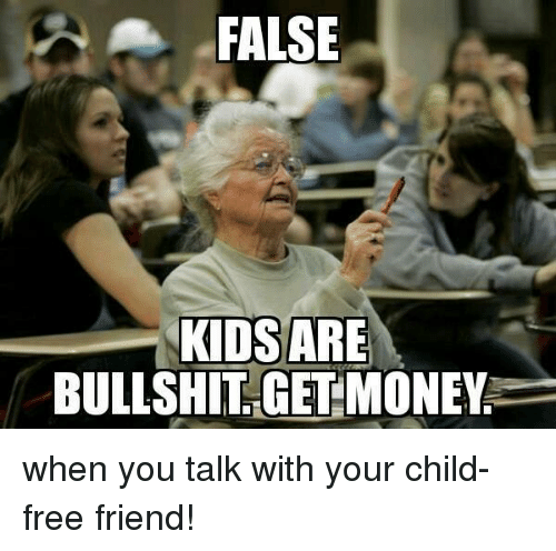 FALSE KIDS ARE BULLSHIT GET MONEY When You Talk With Your
