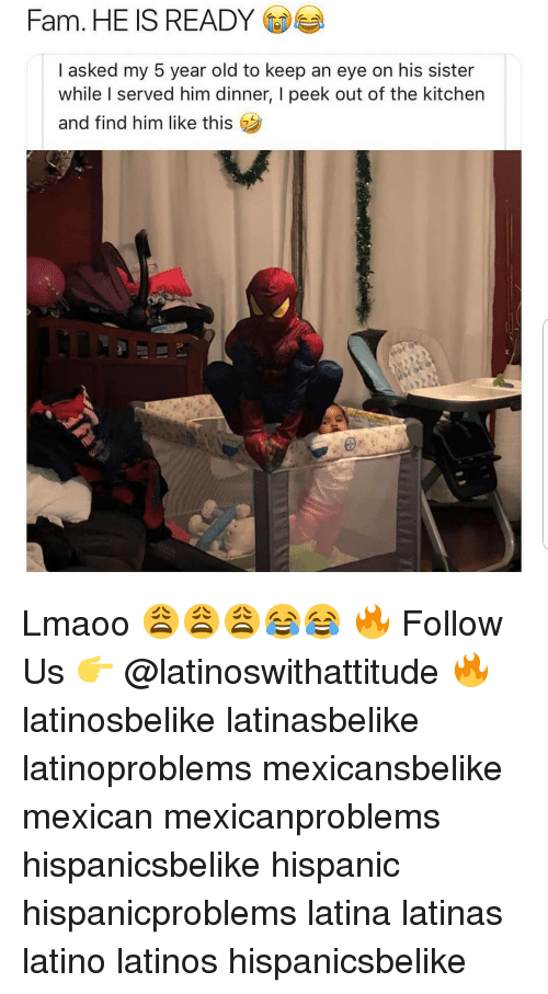 Fam, Latinos, and Memes: Fam. HE IS READY  I asked my 5 year old to keep an eye on his sister  while I served him dinner, I peek out of the kitchen  and find him like this Lmaoo 😩😩😩😂😂 🔥 Follow Us 👉 @latinoswithattitude 🔥 latinosbelike latinasbelike latinoproblems mexicansbelike mexican mexicanproblems hispanicsbelike hispanic hispanicproblems latina latinas latino latinos hispanicsbelike