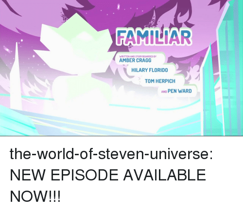 Target, Tumblr, and Blog: FAMILIAR  WRITTEN AND STORYBOARDED BY  AMBER CRAGG  HILARY FLORIDO  TOM HERPICH  AND PEN WARD the-world-of-steven-universe:  NEW EPISODE AVAILABLE NOW!!!