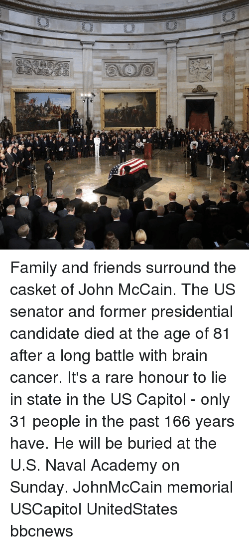 Family, Friends, and Memes: Family and friends surround the casket of John McCain. The US senator and former presidential candidate died at the age of 81 after a long battle with brain cancer. It's a rare honour to lie in state in the US Capitol - only 31 people in the past 166 years have. He will be buried at the U.S. Naval Academy on Sunday. JohnMcCain memorial USCapitol UnitedStates bbcnews