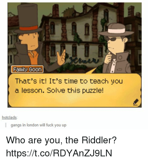 Family, Fuck You, and Video Games: Family G00n  That's it! It's time to teach you  a lesson. Solve this puzzle!  hotclads  gangs in london will fuck you up Who are you, the Riddler? https://t.co/RDYAnZJ9LN