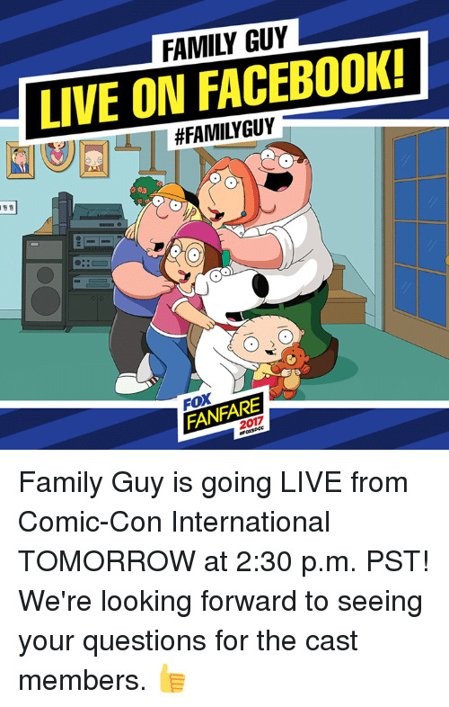 Dank, Facebook, and Family: FAMILY GUY  LIVE ON FACEBOOK!  #FAMILYGUY  FOX  FANFARE  2017 Family Guy is going LIVE from Comic-Con International TOMORROW at 2:30 p.m. PST! We're looking forward to seeing your questions for the cast members. 👍