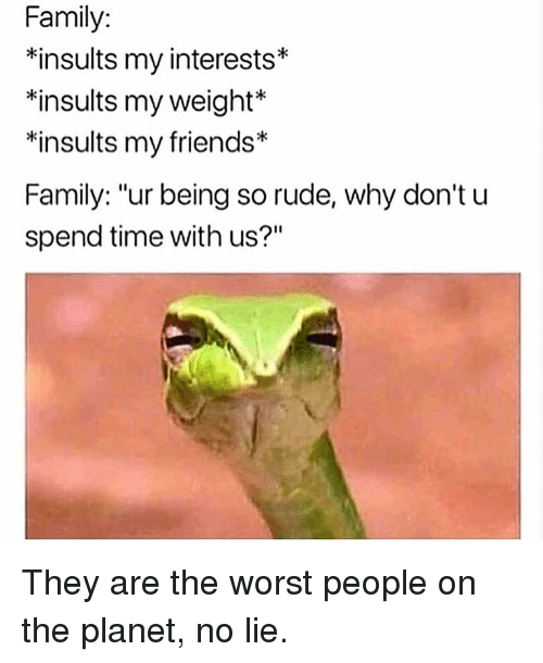 "Family, Friends, and Memes: Family:  *insults my interests*  *insults my weight  *insults my friends*  Family: ""ur being so rude, why don't u  spend time with us?""  k: They are the worst people on the planet, no lie."
